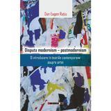Disputa modernism - postmodernism - Dan Eugen Ratiu, editura Eikon