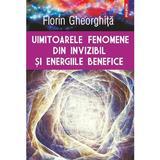 Uimitoarele Fenomene Din Invizibil Si Energiile Benefice - Florin Gheorghita, editura Polirom