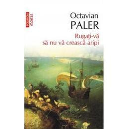 Rugati-va sa nu va creasca aripi - Octavian Paler, editura Polirom