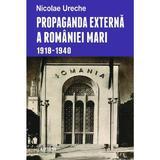 Propaganda externa a Romaniei Mari 1918-1940 - Nicolae Ureche, editura Enciclopedica