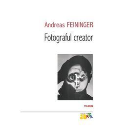 Fotograful Creator - Andreas Feininger, editura Polirom