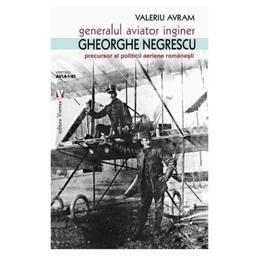 Generalul aviator inginer Gheorghe Negrescu - Valeriu Avram, editura Vremea