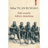 Sub Soarele Africii Rasaritene - Mihai Tican Rumano, editura Polirom