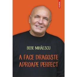A face dragoste aproape perfect - Bebe Mihaescu, editura Polirom