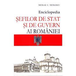 Enciclopedia sefilor de stat si de guvern ai Romaniei - Nicolae C. Nicolescu, editura Meronia