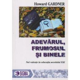 Adevarul, Frumosul Si Binele - Howard Gardner, editura Sigma