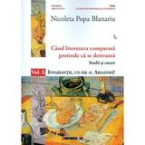 Cand literatura comparata pretinde ca se destrama Vol.1 - Nicoleta Popa Blanariu, editura Eikon