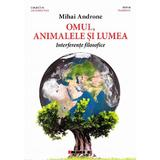 Omul, Animalele Si Lumea. Interferente Filosofice - Mihai Androne