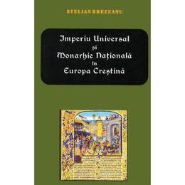 Imperiu Universal si Monarhie Nationala in Europa Crestina - Stelian Brezeanu, editura Meronia