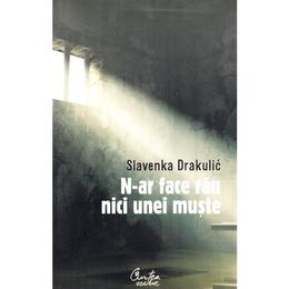 N-ar face rau nici unei muste - Slavenka Drakulic, editura Curtea Veche