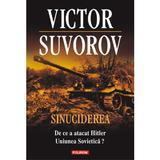 Sinuciderea. De ce a atacat Hitler Uniunea Sovietica? - Victor Suvorov, editura Polirom