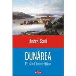 Dunarea, Fluviul imperiilor - Andrei Sarii, editura Polirom