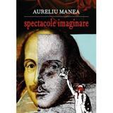 Spectacole imaginare - Aureliu Manea, editura Eikon