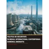 Politica de securitate in mediul international contemporan. Domeniul energetic - Constantin Hlihor, editura Institutul European