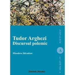 Tudor Arghezi. Discursul polemic - Minodora Salcudean, editura Institutul European