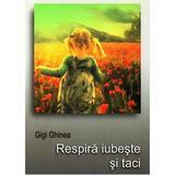 Respira iubeste si taci - Gigi Ghinea, editura Money For Help