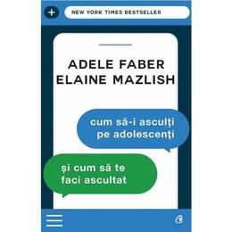 Cum SA-I Asculti Pe Adolescenti Si Cum Sa Te Faci Ascultat Ed.3 - Adele Faber, Elaine Mazlish, editura Curtea Veche