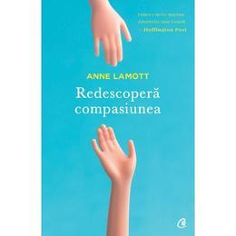 Redescopera Compasiunea - Anne Lamott, editura Curtea Veche