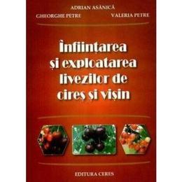 Infiintarea Si Exploatarea Livezilor De Cires Si Visin - Adrian Asanica, editura Ceres
