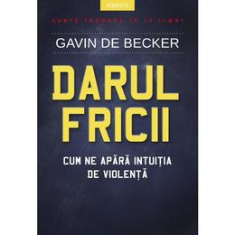 Darul fricii. Cum ne apara intuitia de violenta - Gavin de Becker, editura Litera