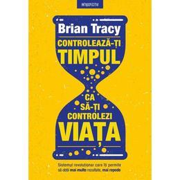 Controleaza-ti timpul ca sa-ti controlezi viata - Brian Tracy, editura Litera