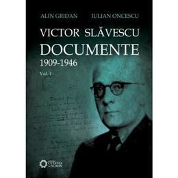 Victor Slavescu. Documente 1909-1946 vol. 1 - Alin Gridan, Iulian Oncescu, editura Cetatea De Scaun