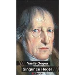 Singur Cu Hegel - Vasile Gogea, editura Eikon
