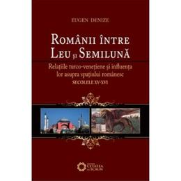Romanii Intre Leu Si Semiluna - Eugen Denize, editura Cetatea De Scaun
