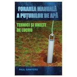 Forarea manuala a puturilor de apa. Tehnici si unelte de lucru - Paul Sawyers, editura Mast