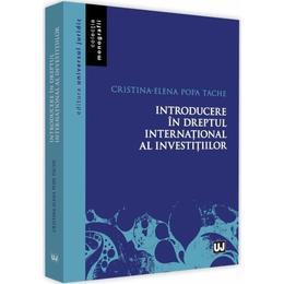 Introducere in dreptul international al investitiilor - Cristina-Elena Popa Tache, editura Universul Juridic