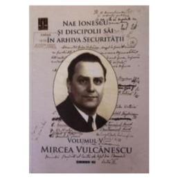 Nae Ionescu si discipolii sai in arhiva securitatii vol.5: Mircea Vulcanescu, editura Eikon