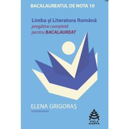 Limba Si Literatura Romana Bac De Nota 10 Pregatire Completa - Elena Grigoras, editura Aula