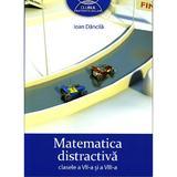 Matematica Distractiva Cls 7 Si 8 - Ioan Dancila, editura Grupul Editorial Art