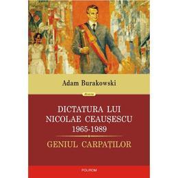 Dictatura lui Nicolae Ceausescu 1965-1989- Adam Burakowski, editura Polirom