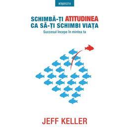 Schimba-ti atitudinea ca sa-ti schimbi viata - Jeff Keller, editura Litera