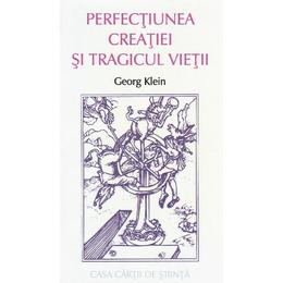 Perfectiunea creatiei si tragicul vietii - Georg Klein, editura Casa Cartii De Stiinta
