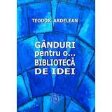 Ganduri pentru o... biblioteca de idei - Teodor Ardelean, editura Scoala Ardeleana