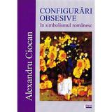 Configurari obsesive in simbolismul romanesc - Alexandru Ciocan, editura Limes