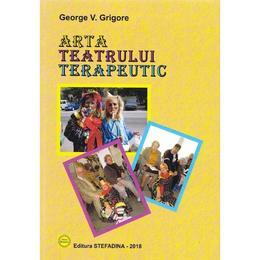Arta teatrului terapeutic - George V. Grigore, editura Stefadina