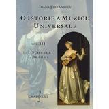 O istorie a muzicii universale Vol.3 De la Schubert la Brahms - Ioana Stefanescu, editura Grafoart