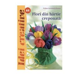 Idei creative 65 - Flori din hartie creponata - Polina Garmasch-Hatam, editura Casa
