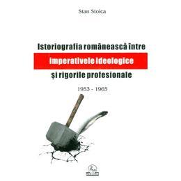 Istoriografia Romaneasca Intre Imperativele Ideologice si Rigorile Profesionale 1953 - 1965 - Stan S