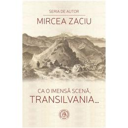Ca o imensa scena, Transilvania... - Mircea Zaciu, editura Scoala Ardeleana