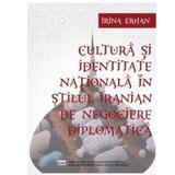 Cultura si identitate nationala in stilul iranian de negociere diplomatica - Irina Erhan, editura Ispri