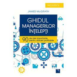Ghidul managerilor intelepti - James McGrath, editura Niculescu