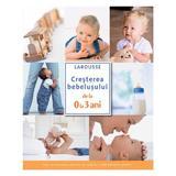 Cresterea bebelusului de la 0 la 3 ani - Larousse, editura Rao