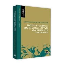 Statutul juridic al secretarului unitatii administrativ-teritoriale - Cristina Cornelia Feurdean, editura Universul Juridic