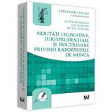 Noutati legislative, jurisprudentiale si doctrinare privind raporturile de munca - Alexandru Ticlea, editura Universul Juridic